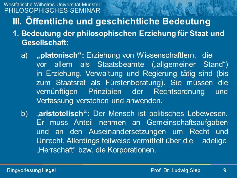 Ringvorlesung HegelProf. Dr. Ludwig Siep9 III. Öffentliche und geschichtliche Bedeutung 1. Bedeutung der philosophischen Erziehung für Staat und Gesel