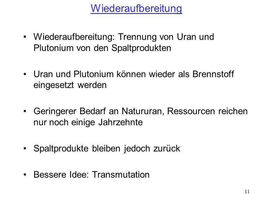 11 Wiederaufbereitung Wiederaufbereitung: Trennung von Uran und Plutonium von den Spaltprodukten Uran und Plutonium können wieder als Brennstoff einge