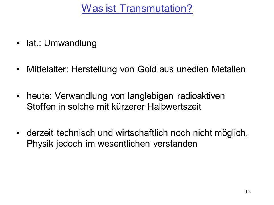 12 Was ist Transmutation? lat.: Umwandlung Mittelalter: Herstellung von Gold aus unedlen Metallen heute: Verwandlung von langlebigen radioaktiven Stof