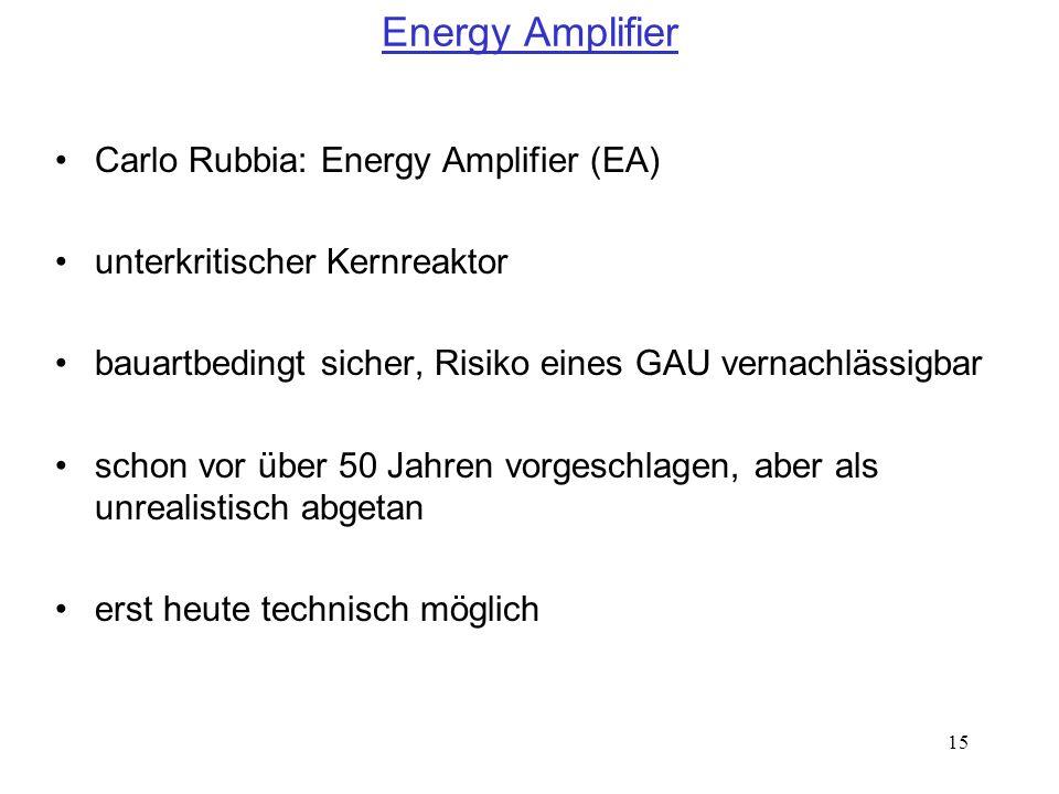 15 Energy Amplifier Carlo Rubbia: Energy Amplifier (EA) unterkritischer Kernreaktor bauartbedingt sicher, Risiko eines GAU vernachlässigbar schon vor