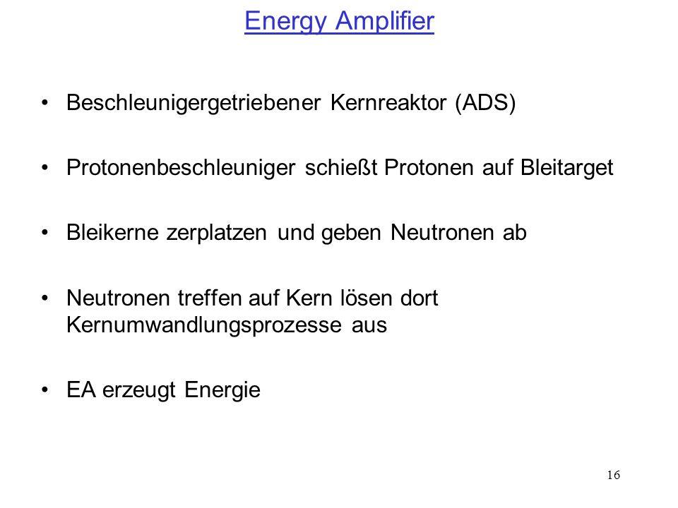 16 Energy Amplifier Beschleunigergetriebener Kernreaktor (ADS) Protonenbeschleuniger schießt Protonen auf Bleitarget Bleikerne zerplatzen und geben Ne