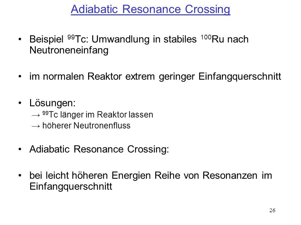 26 Adiabatic Resonance Crossing Beispiel 99 Tc: Umwandlung in stabiles 100 Ru nach Neutroneneinfang im normalen Reaktor extrem geringer Einfangquersch