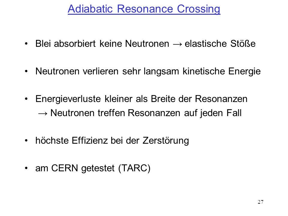 27 Adiabatic Resonance Crossing Blei absorbiert keine Neutronen elastische Stöße Neutronen verlieren sehr langsam kinetische Energie Energieverluste k