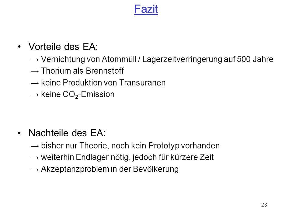 28 Fazit Vorteile des EA: Vernichtung von Atommüll / Lagerzeitverringerung auf 500 Jahre Thorium als Brennstoff keine Produktion von Transuranen keine