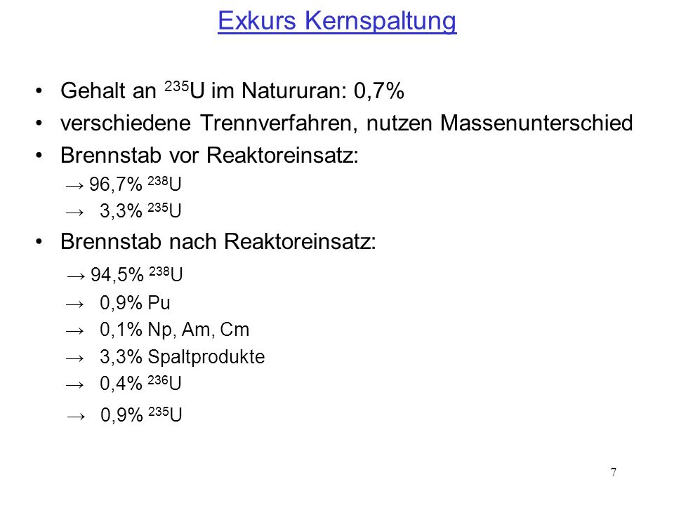 7 Exkurs Kernspaltung Gehalt an 235 U im Natururan: 0,7% verschiedene Trennverfahren, nutzen Massenunterschied Brennstab vor Reaktoreinsatz: 96,7% 238
