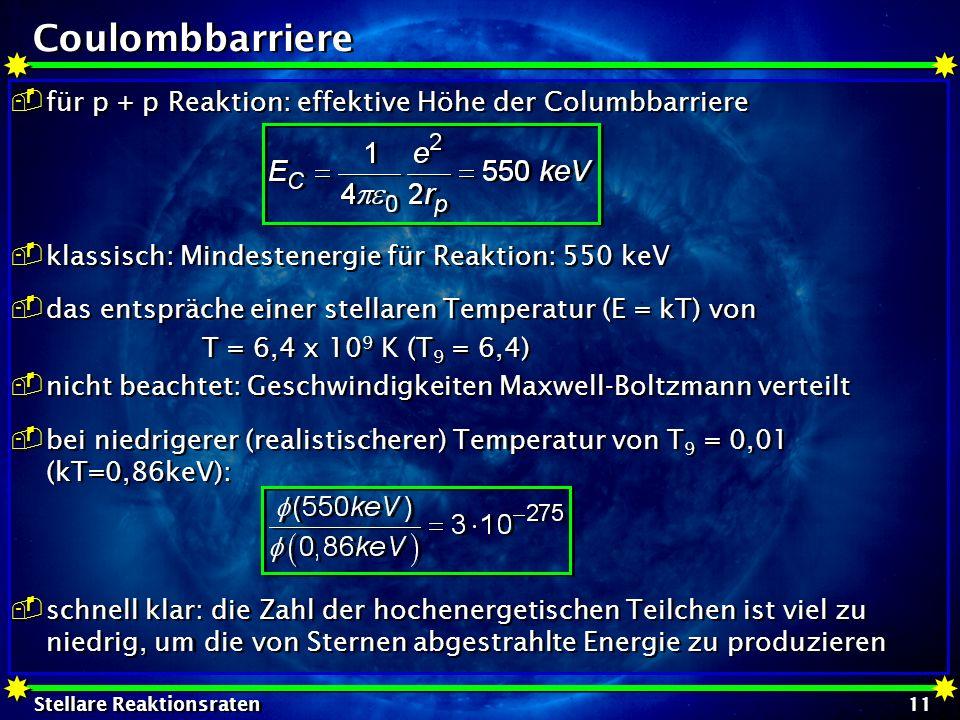 Stellare Reaktionsraten 11 Coulombbarriere für p + p Reaktion: effektive Höhe der Columbbarriere klassisch: Mindestenergie für Reaktion: 550 keV das e