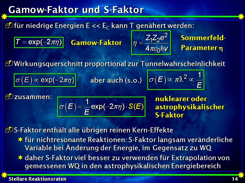 Stellare Reaktionsraten 14 Gamow-Faktor und S-Faktor für niedrige Energien E << E C kann T genähert werden: Wirkungsquerschnitt proportional zur Tunne