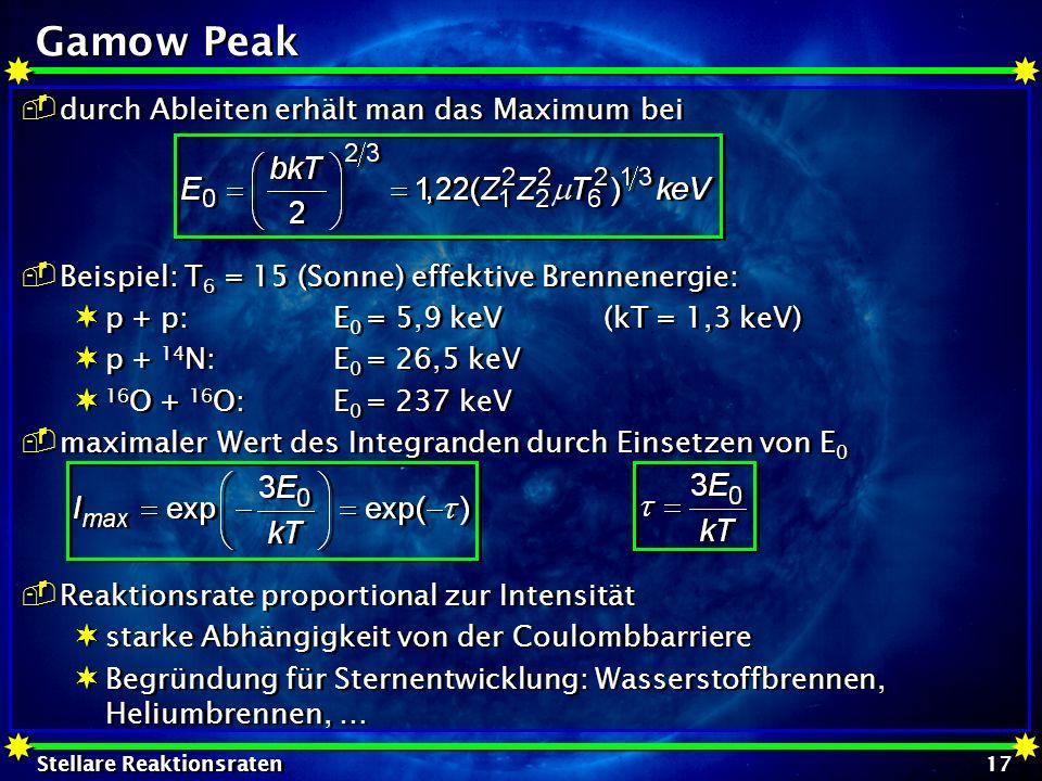 Stellare Reaktionsraten 17 Gamow Peak durch Ableiten erhält man das Maximum bei Beispiel: T 6 = 15 (Sonne) effektive Brennenergie: p + p:E 0 = 5,9 keV