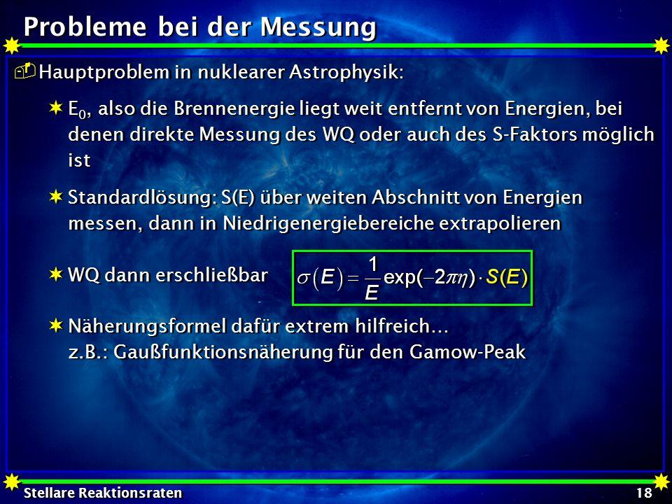 Stellare Reaktionsraten 18 Probleme bei der Messung Hauptproblem in nuklearer Astrophysik: E 0, also die Brennenergie liegt weit entfernt von Energien