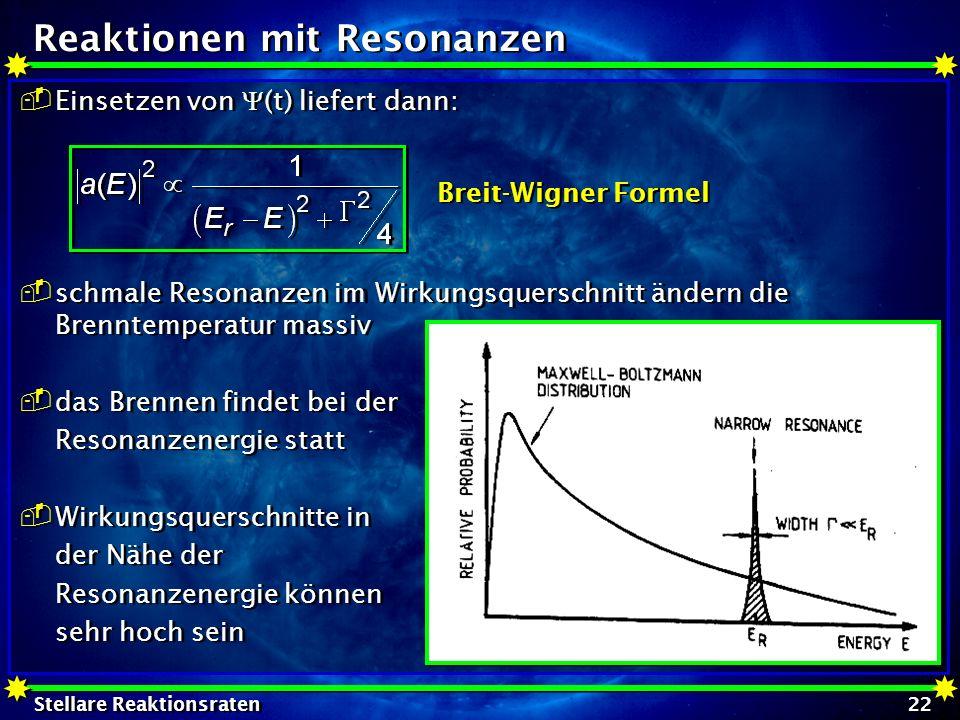 Stellare Reaktionsraten 22 Reaktionen mit Resonanzen Einsetzen von (t) liefert dann: schmale Resonanzen im Wirkungsquerschnitt ändern die Brenntempera