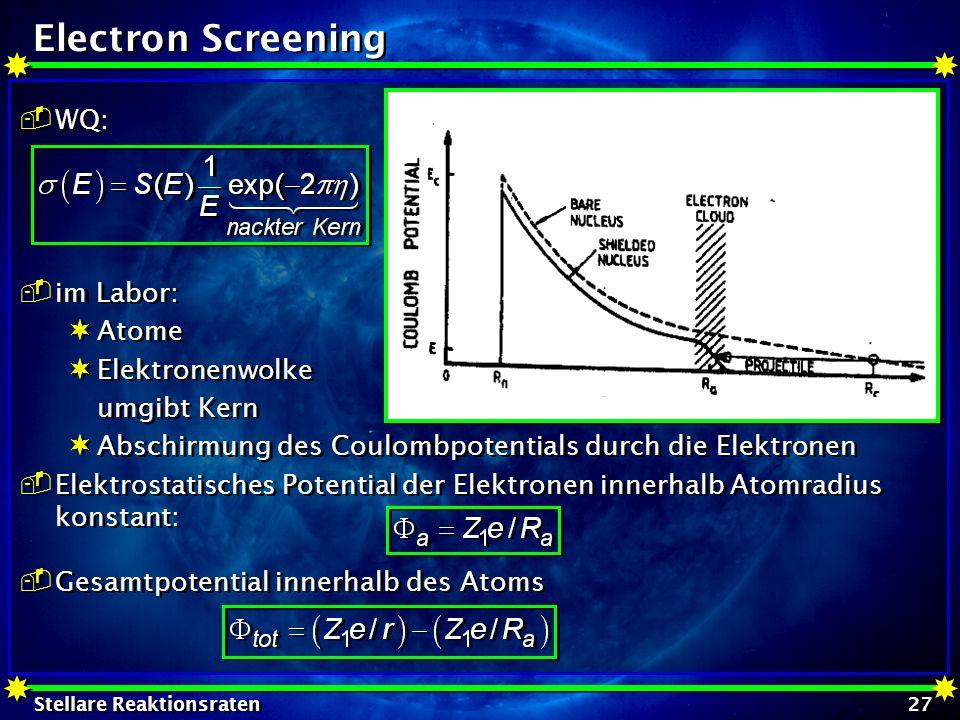 Stellare Reaktionsraten 27 WQ: im Labor: Atome Elektronenwolke umgibt Kern Abschirmung des Coulombpotentials durch die Elektronen Elektrostatisches Po