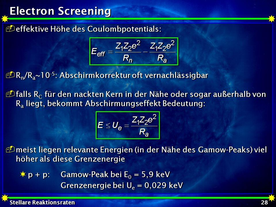 Stellare Reaktionsraten 28 Electron Screening effektive Höhe des Coulombpotentials: R n /R a ~10 -5 : Abschirmkorrektur oft vernachlässigbar falls R C