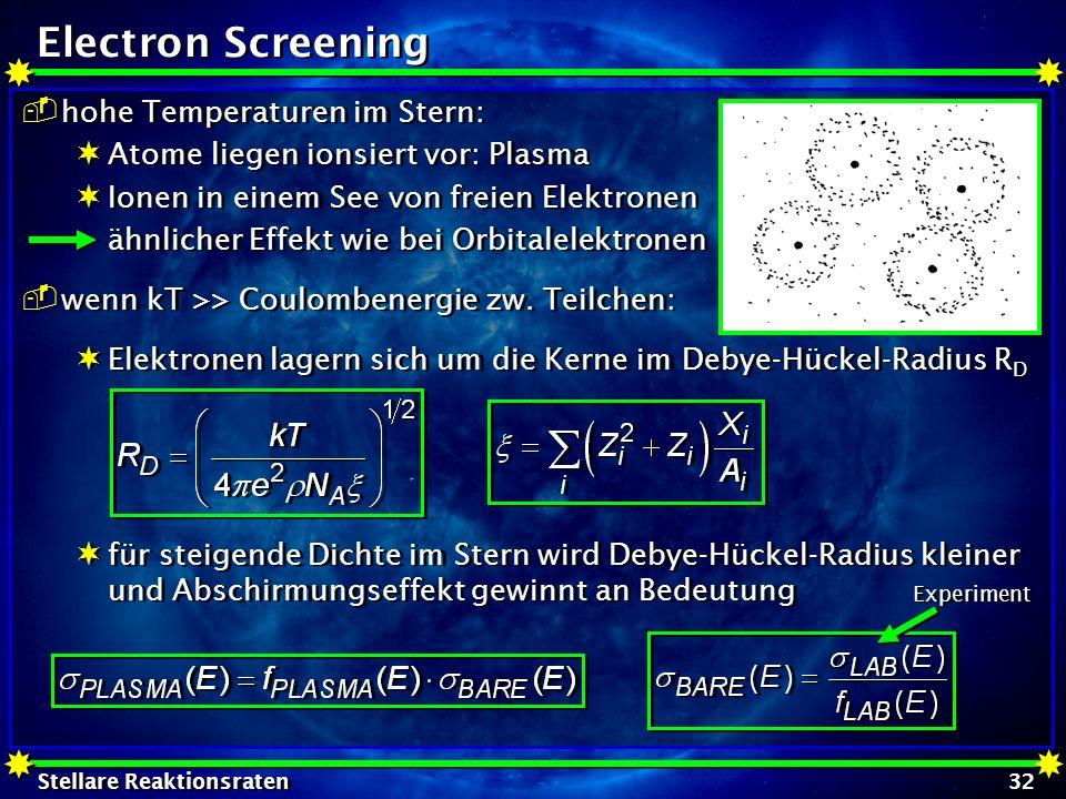 Stellare Reaktionsraten 32 Electron Screening hohe Temperaturen im Stern: Atome liegen ionsiert vor: Plasma Ionen in einem See von freien Elektronen ä