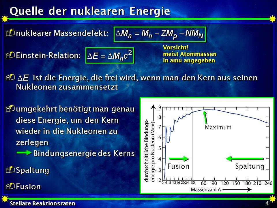 Stellare Reaktionsraten 5 Quelle der nuklearen Energie Q-Wert: für 1+2 3+4 (oder auch A(x,y)B) Q < 0: Energie wird benötigt Q > 0: Enregie wird frei Beispiel: 4 p 4 He + 2e - + 2 : 26,7 MeV davon 25MeV Wärme 1,7 MeV Neutrinoenergie 3 4 He 12 C: 6,275 MeV Tripel -Prozeß Q-Wert: für 1+2 3+4 (oder auch A(x,y)B) Q < 0: Energie wird benötigt Q > 0: Enregie wird frei Beispiel: 4 p 4 He + 2e - + 2 : 26,7 MeV davon 25MeV Wärme 1,7 MeV Neutrinoenergie 3 4 He 12 C: 6,275 MeV Tripel -Prozeß Atommassen Resonanter Zustand Resonanter Zustand
