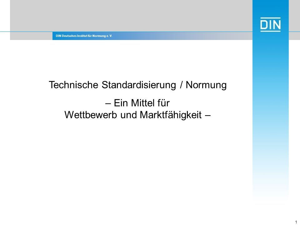 DIN Deutsches Institut für Normung e. V. 1 Technische Standardisierung / Normung – Ein Mittel für Wettbewerb und Marktfähigkeit –