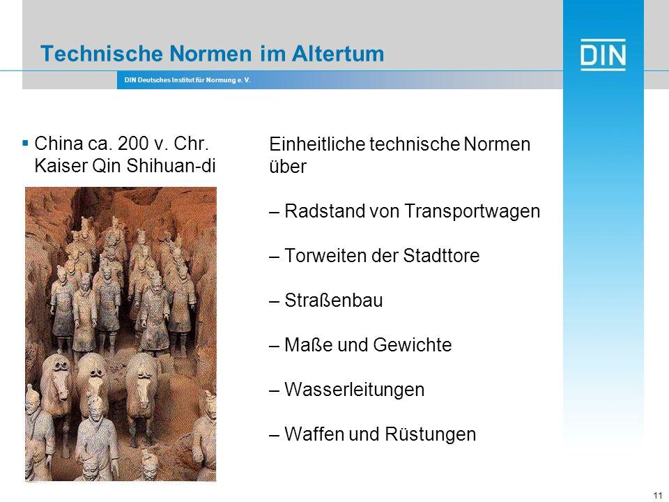 DIN Deutsches Institut für Normung e. V. 11 Technische Normen im Altertum China ca. 200 v. Chr. Kaiser Qin Shihuan-di Einheitliche technische Normen ü
