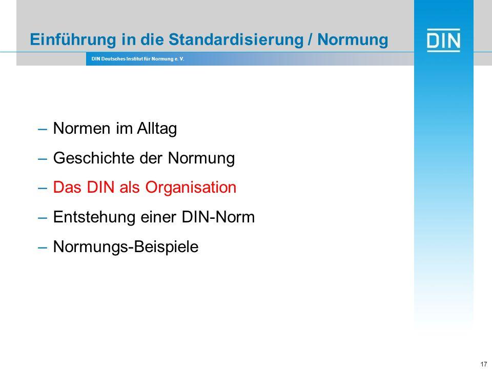 DIN Deutsches Institut für Normung e. V. Einführung in die Standardisierung / Normung 17 –Normen im Alltag –Geschichte der Normung –Das DIN als Organi