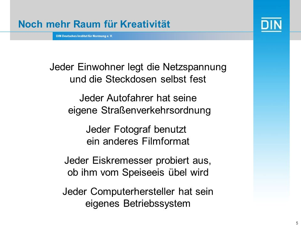 DIN Deutsches Institut für Normung e. V. 5 Jeder Einwohner legt die Netzspannung und die Steckdosen selbst fest Jeder Autofahrer hat seine eigene Stra