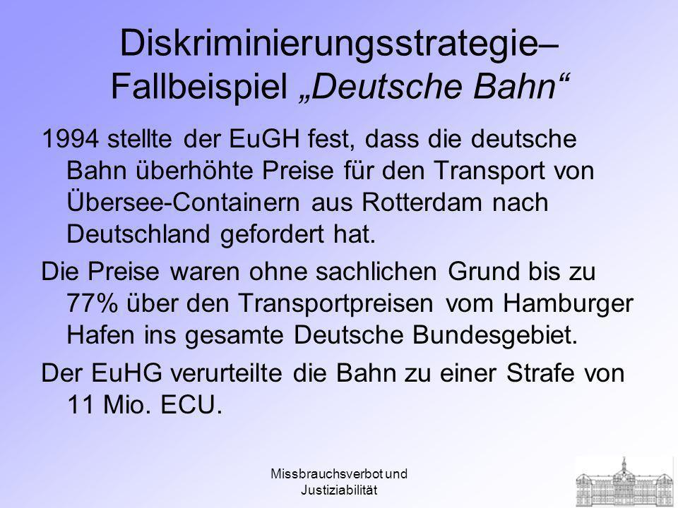 Missbrauchsverbot und Justiziabilität Diskriminierungsstrategie – Fallbeispiel Deutsche Bahn 1994 stellte der EuGH fest, dass die deutsche Bahn überhöhte Preise für den Transport von Übersee-Containern aus Rotterdam nach Deutschland gefordert hat.