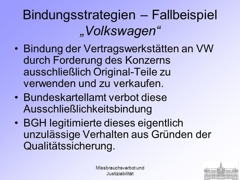 Missbrauchsverbot und Justiziabilität Bindungsstrategien – Fallbeispiel Volkswagen Bindung der Vertragswerkstätten an VW durch Forderung des Konzerns ausschließlich Original-Teile zu verwenden und zu verkaufen.