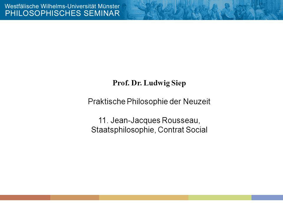 Prof. Dr. Ludwig Siep Praktische Philosophie der Neuzeit 11. Jean-Jacques Rousseau, Staatsphilosophie, Contrat Social