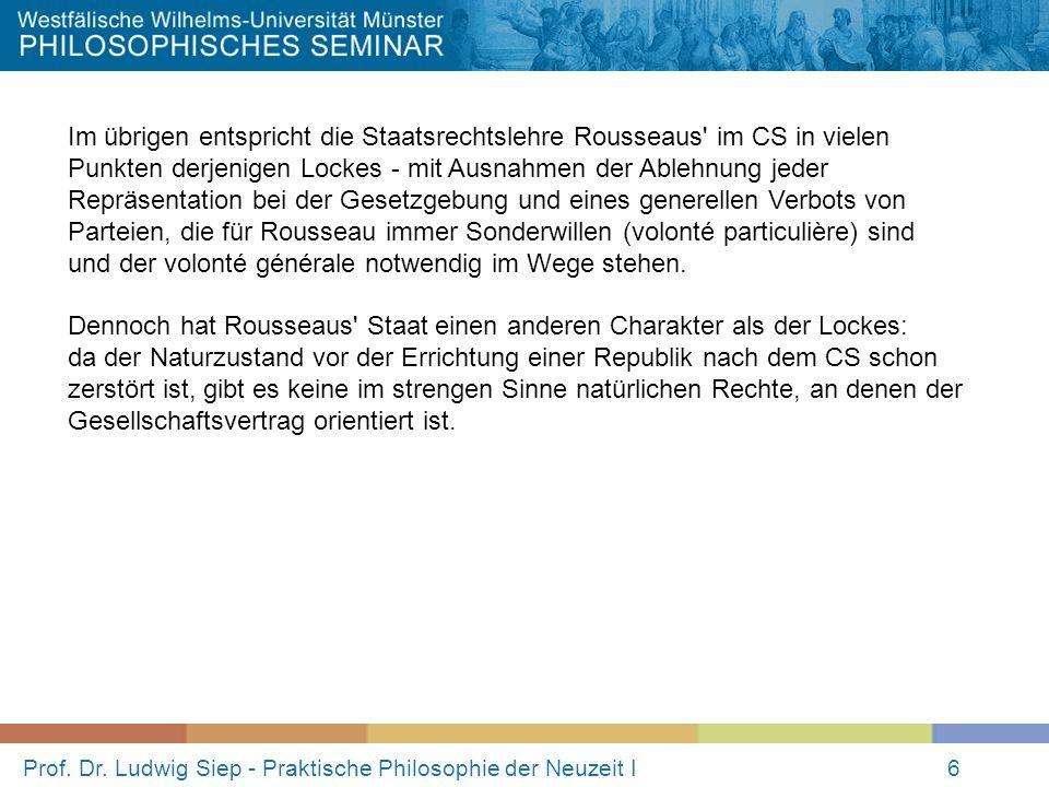 Prof. Dr. Ludwig Siep - Praktische Philosophie der Neuzeit I6 Im übrigen entspricht die Staatsrechtslehre Rousseaus' im CS in vielen Punkten derjenige