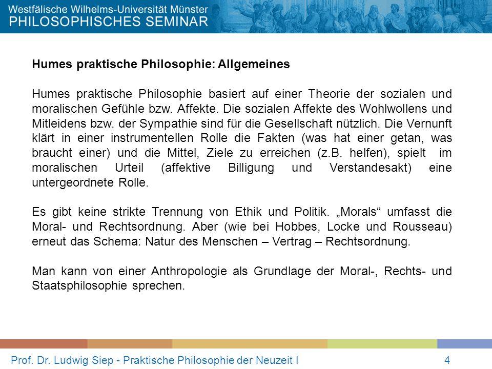 Prof. Dr. Ludwig Siep - Praktische Philosophie der Neuzeit I4 Humes praktische Philosophie: Allgemeines Humes praktische Philosophie basiert auf einer