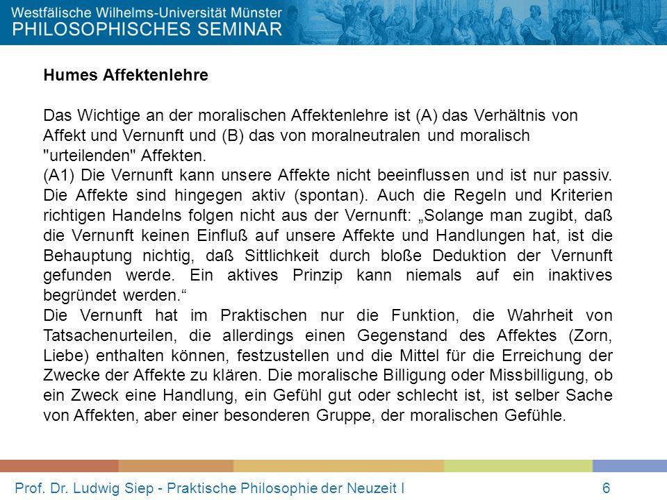 Prof. Dr. Ludwig Siep - Praktische Philosophie der Neuzeit I6 Humes Affektenlehre Das Wichtige an der moralischen Affektenlehre ist (A) das Verhältnis
