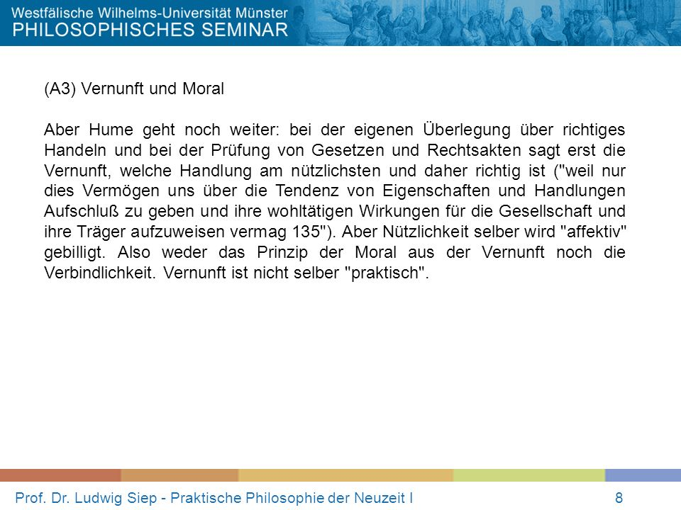 Prof. Dr. Ludwig Siep - Praktische Philosophie der Neuzeit I8 (A3) Vernunft und Moral Aber Hume geht noch weiter: bei der eigenen Überlegung über rich