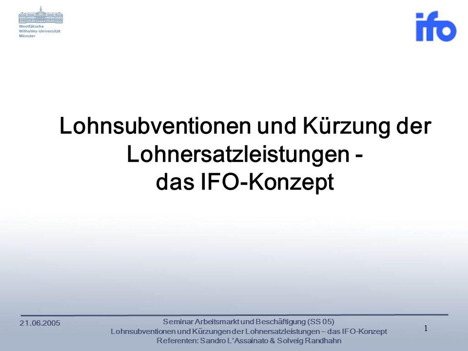 21.06.2005 Seminar Arbeitsmarkt und Beschäftigung (SS 05) Lohnsubventionen und Kürzungen der Lohnersatzleistungen – das IFO-Konzept Referenten: Sandro