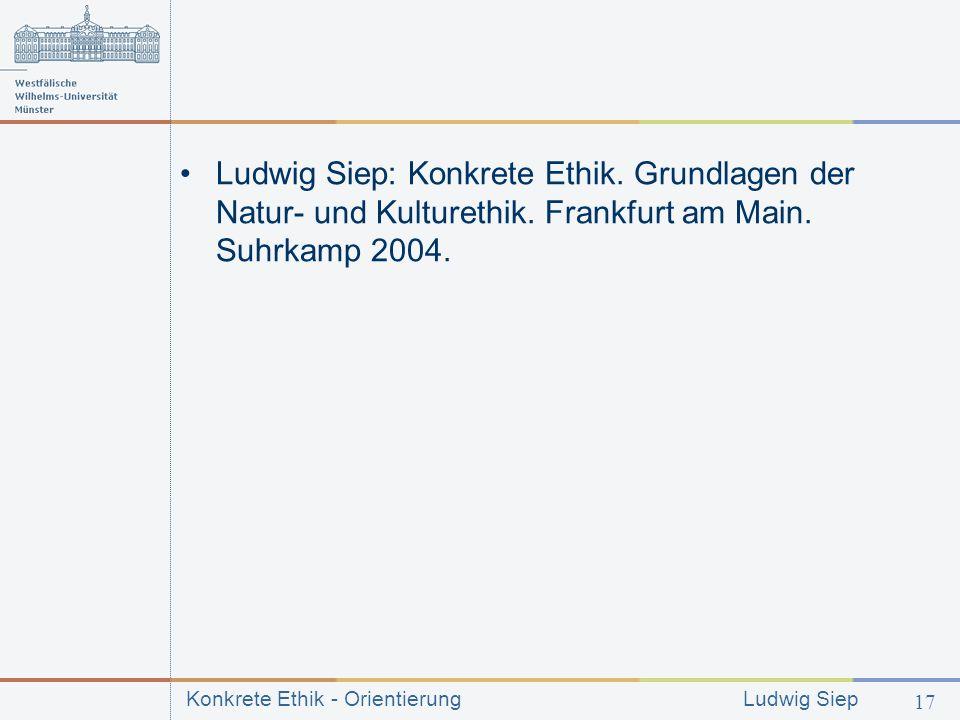 Konkrete Ethik - Orientierung Ludwig Siep 17 Ludwig Siep: Konkrete Ethik.