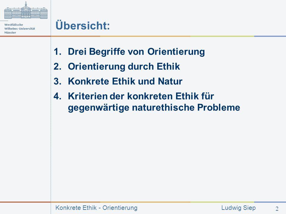 Konkrete Ethik - Orientierung Ludwig Siep 2 Übersicht: 1.Drei Begriffe von Orientierung 2.Orientierung durch Ethik 3.Konkrete Ethik und Natur 4.Kriterien der konkreten Ethik für gegenwärtige naturethische Probleme
