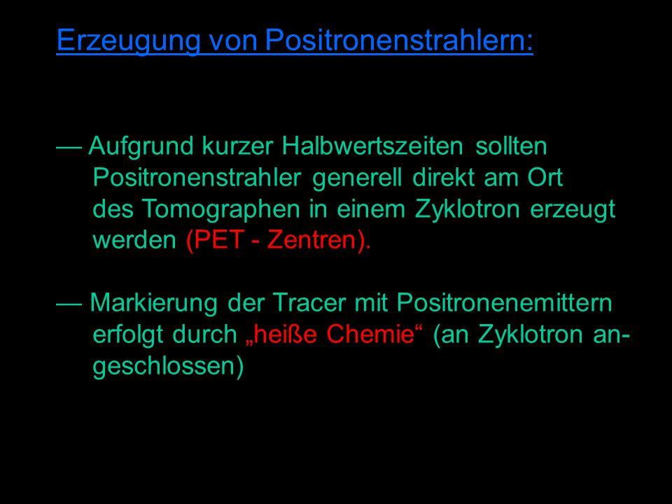 Erzeugung von Positronenstrahlern: Aufgrund kurzer Halbwertszeiten sollten Positronenstrahler generell direkt am Ort des Tomographen in einem Zyklotron erzeugt werden (PET - Zentren).