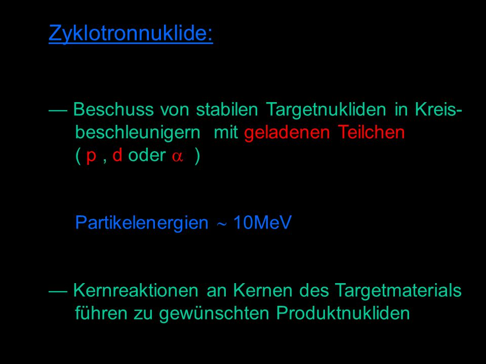 Zyklotronnuklide: Beschuss von stabilen Targetnukliden in Kreis- beschleunigern mit geladenen Teilchen ( p, d oder ) Partikelenergien 10MeV Kernreaktionen an Kernen des Targetmaterials führen zu gewünschten Produktnukliden