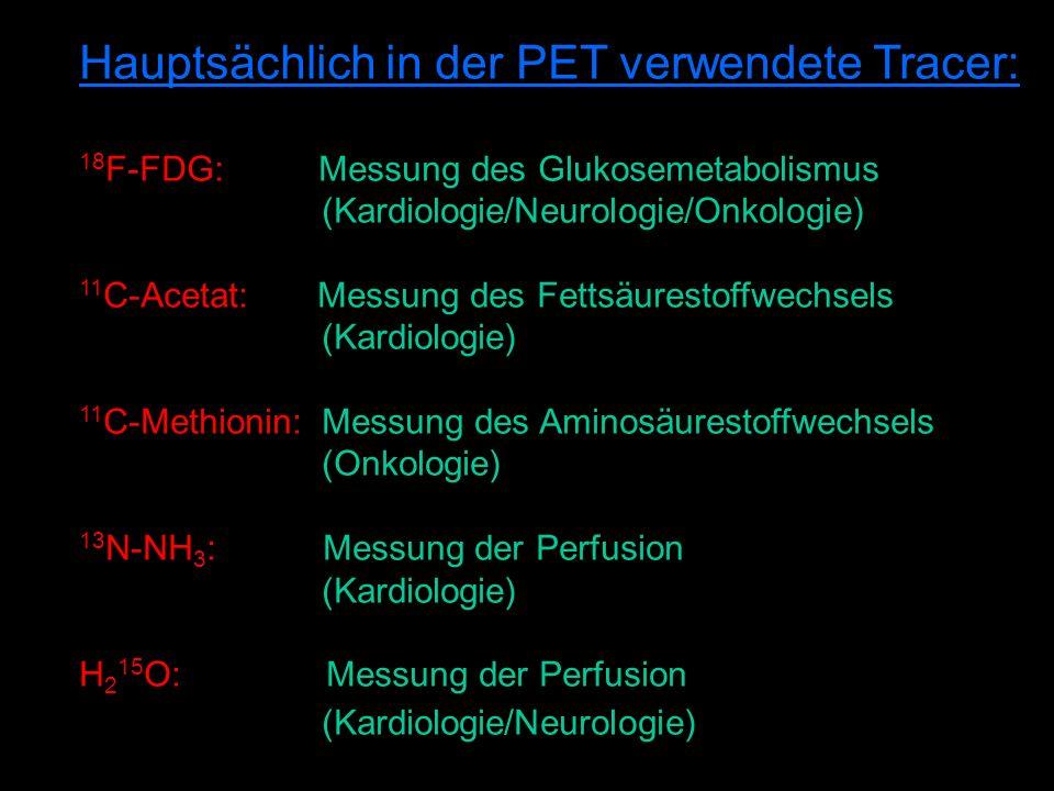 Hauptsächlich in der PET verwendete Tracer: 18 F-FDG: Messung des Glukosemetabolismus (Kardiologie/Neurologie/Onkologie) 11 C-Acetat: Messung des Fettsäurestoffwechsels (Kardiologie) 11 C-Methionin: Messung des Aminosäurestoffwechsels (Onkologie) 13 N-NH 3 : Messung der Perfusion (Kardiologie) H 2 15 O: Messung der Perfusion (Kardiologie/Neurologie)