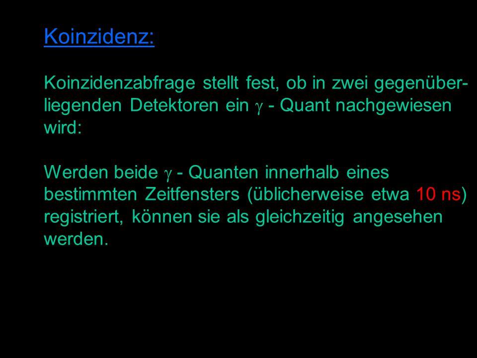 Koinzidenz: Koinzidenzabfrage stellt fest, ob in zwei gegenüber- liegenden Detektoren ein - Quant nachgewiesen wird: Werden beide - Quanten innerhalb eines bestimmten Zeitfensters (üblicherweise etwa 10 ns) registriert, können sie als gleichzeitig angesehen werden.