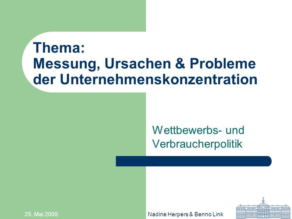 25. Mai 2005Nadine Herpers & Benno Link Thema: Messung, Ursachen & Probleme der Unternehmenskonzentration Wettbewerbs- und Verbraucherpolitik