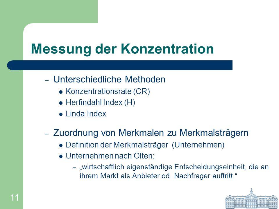 11 Messung der Konzentration – Unterschiedliche Methoden Konzentrationsrate (CR) Herfindahl Index (H) Linda Index – Zuordnung von Merkmalen zu Merkmal