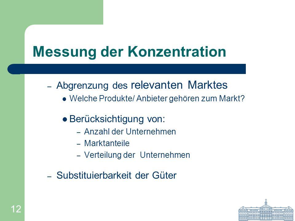 12 Messung der Konzentration – Abgrenzung des relevanten Marktes Welche Produkte/ Anbieter gehören zum Markt? Berücksichtigung von: – Anzahl der Unter
