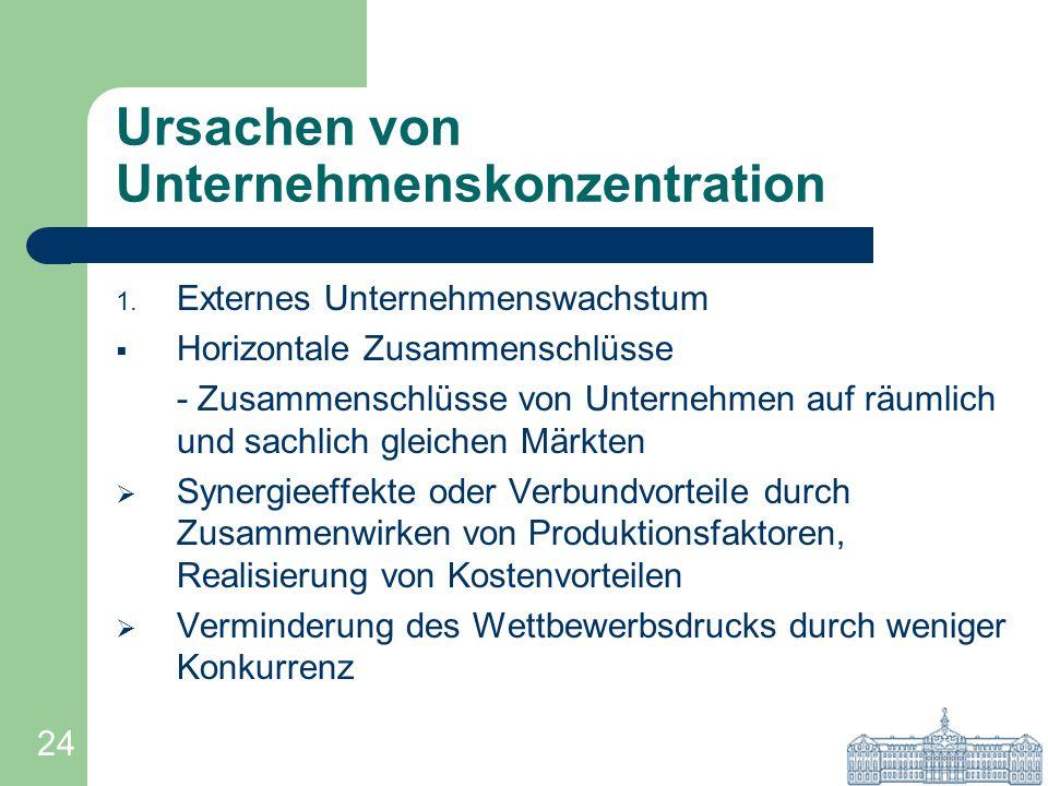 24 Ursachen von Unternehmenskonzentration 1. Externes Unternehmenswachstum Horizontale Zusammenschlüsse - Zusammenschlüsse von Unternehmen auf räumlic