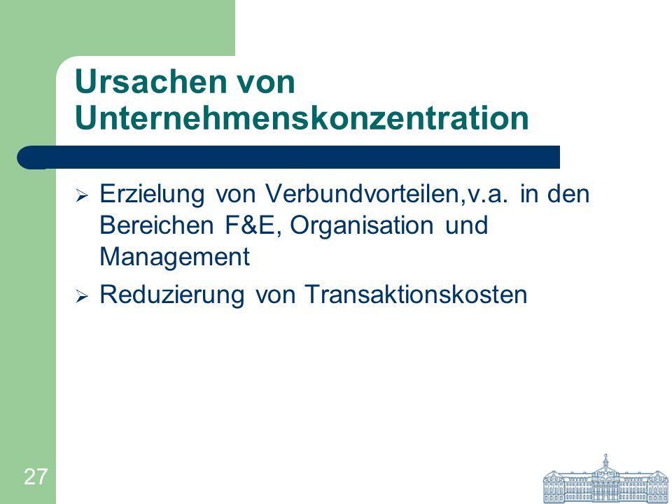27 Ursachen von Unternehmenskonzentration Erzielung von Verbundvorteilen,v.a. in den Bereichen F&E, Organisation und Management Reduzierung von Transa