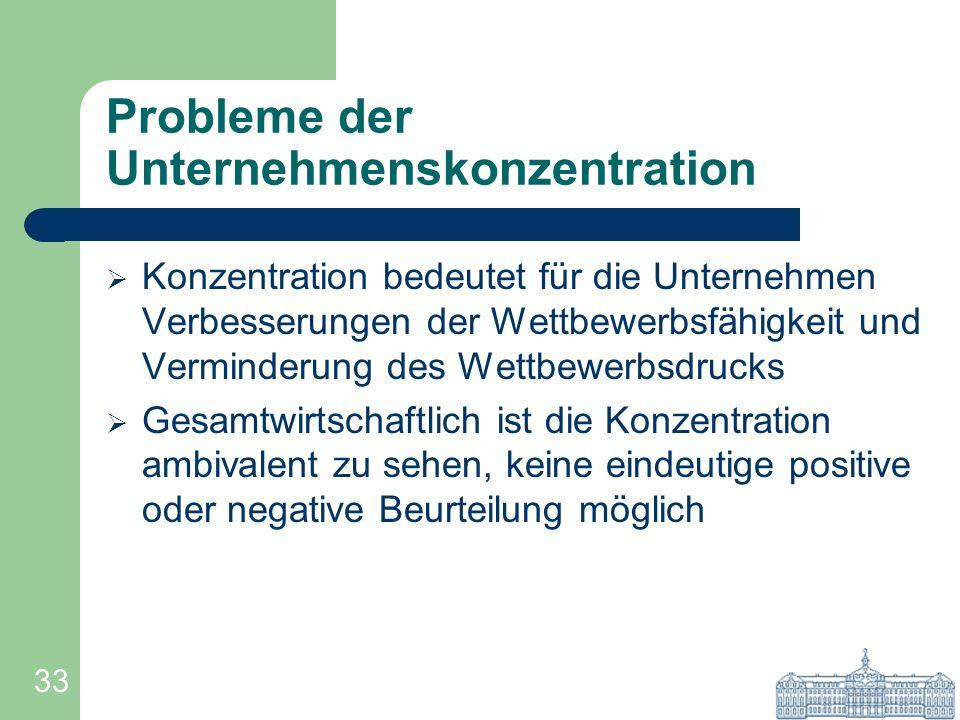 33 Probleme der Unternehmenskonzentration Konzentration bedeutet für die Unternehmen Verbesserungen der Wettbewerbsfähigkeit und Verminderung des Wett