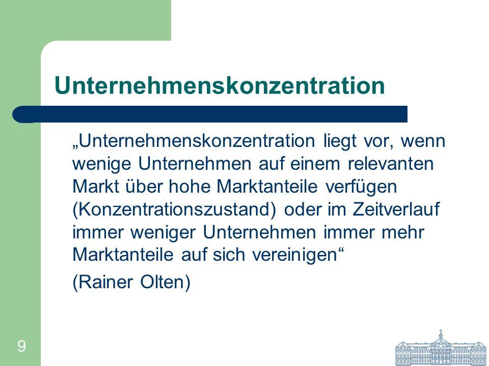 9 Unternehmenskonzentration Unternehmenskonzentration liegt vor, wenn wenige Unternehmen auf einem relevanten Markt über hohe Marktanteile verfügen (K
