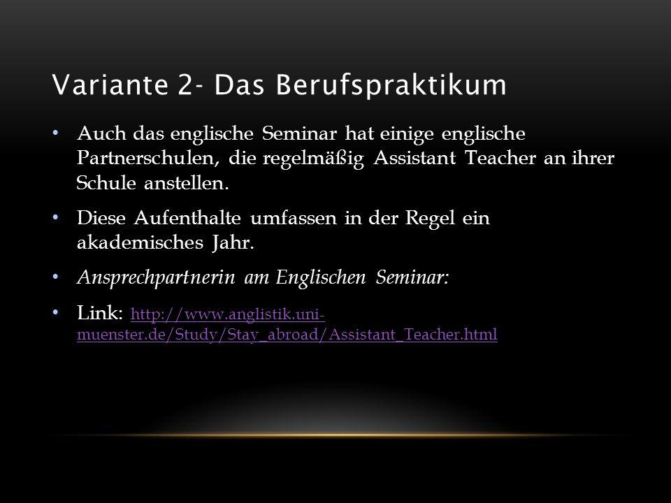 Variante 2- Das Berufspraktikum Auch das englische Seminar hat einige englische Partnerschulen, die regelmäßig Assistant Teacher an ihrer Schule anste