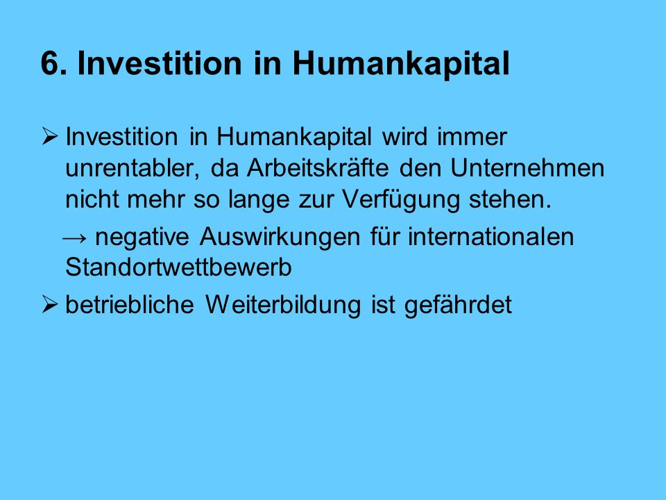 6. Investition in Humankapital Investition in Humankapital wird immer unrentabler, da Arbeitskräfte den Unternehmen nicht mehr so lange zur Verfügung