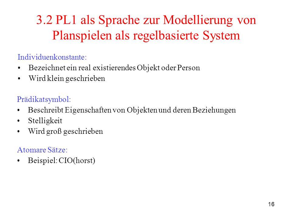 16 3.2 PL1 als Sprache zur Modellierung von Planspielen als regelbasierte System Individuenkonstante: Bezeichnet ein real existierendes Objekt oder Pe