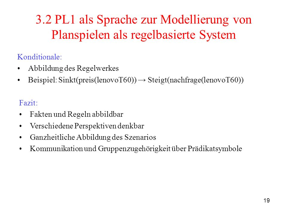 19 3.2 PL1 als Sprache zur Modellierung von Planspielen als regelbasierte System Konditionale: Abbildung des Regelwerkes Beispiel: Sinkt(preis(lenovoT