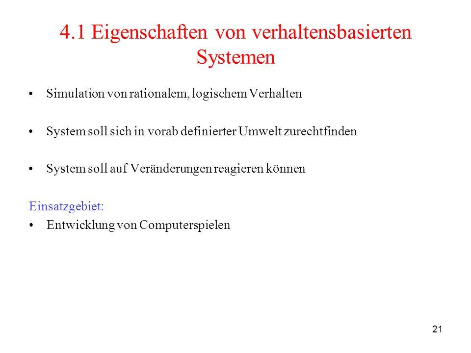 21 4.1 Eigenschaften von verhaltensbasierten Systemen Simulation von rationalem, logischem Verhalten System soll sich in vorab definierter Umwelt zure