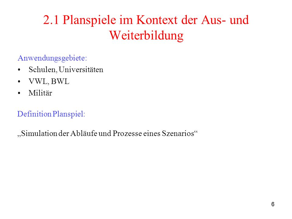 6 2.1 Planspiele im Kontext der Aus- und Weiterbildung Anwendungsgebiete: Schulen, Universitäten VWL, BWL Militär Definition Planspiel: Simulation der