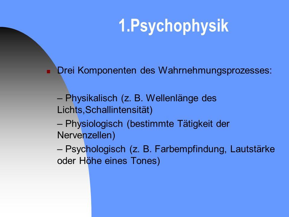 1.Psychophysik Drei Komponenten des Wahrnehmungsprozesses: – Physikalisch (z. B. Wellenlänge des Lichts,Schallintensität) – Physiologisch (bestimmte T